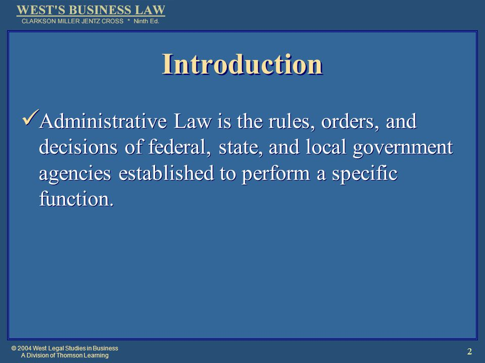 © 2004 West Legal Studies in Business A Division of Thomson Learning 2 Introduction Administrative Law is the rules, orders, and decisions of federal, state, and local government agencies established to perform a specific function.