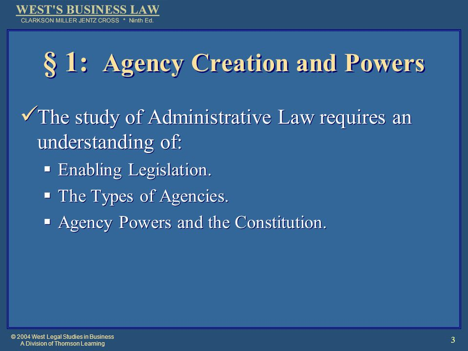 © 2004 West Legal Studies in Business A Division of Thomson Learning 3 § 1: Agency Creation and Powers The study of Administrative Law requires an understanding of:  Enabling Legislation.