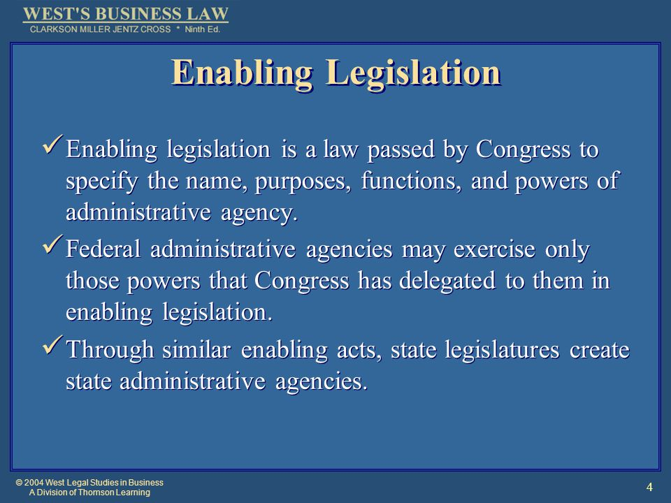 © 2004 West Legal Studies in Business A Division of Thomson Learning 4 Enabling Legislation Enabling legislation is a law passed by Congress to specify the name, purposes, functions, and powers of administrative agency.