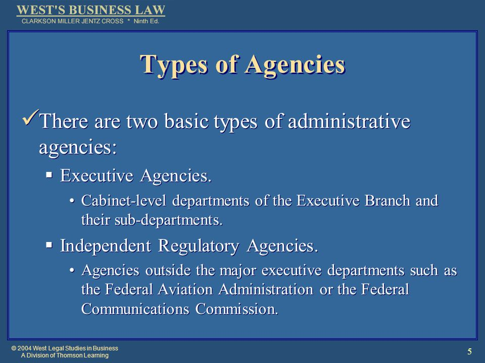 © 2004 West Legal Studies in Business A Division of Thomson Learning 5 Types of Agencies There are two basic types of administrative agencies:  Executive Agencies.