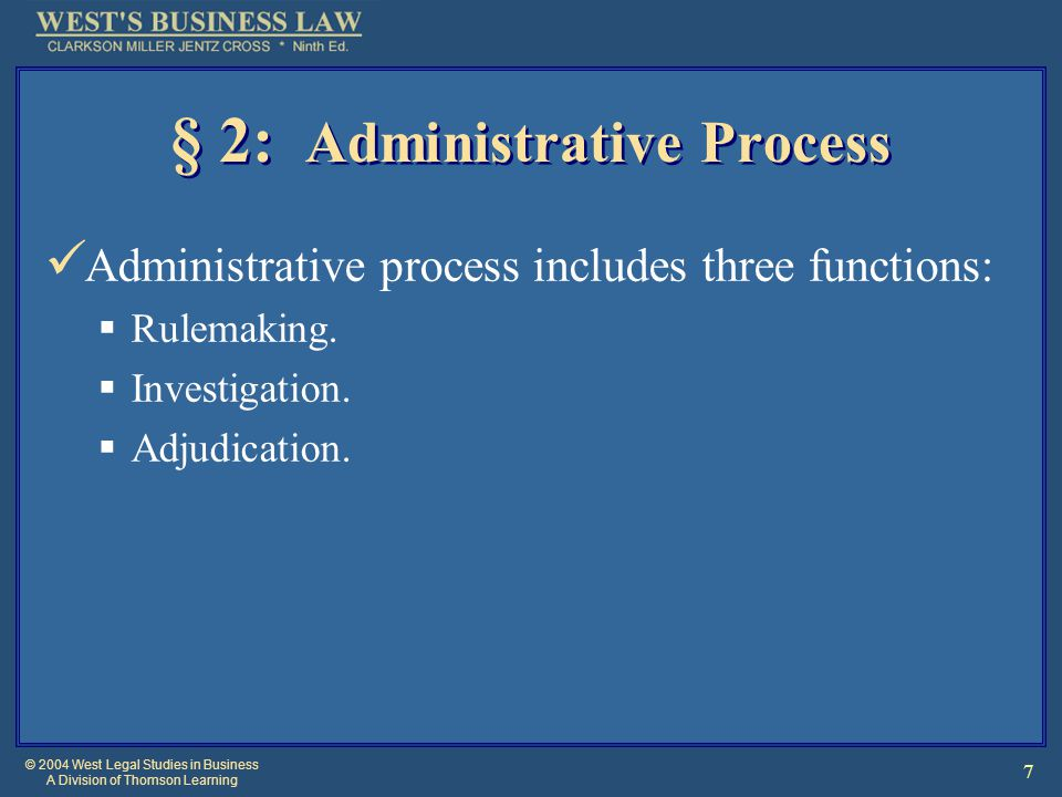 © 2004 West Legal Studies in Business A Division of Thomson Learning 7 § 2: Administrative Process Administrative process includes three functions:  Rulemaking.