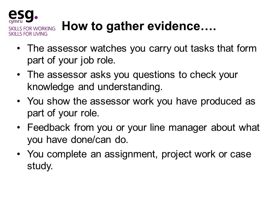 How to gather evidence…. The assessor watches you carry out tasks that form part of your job role.