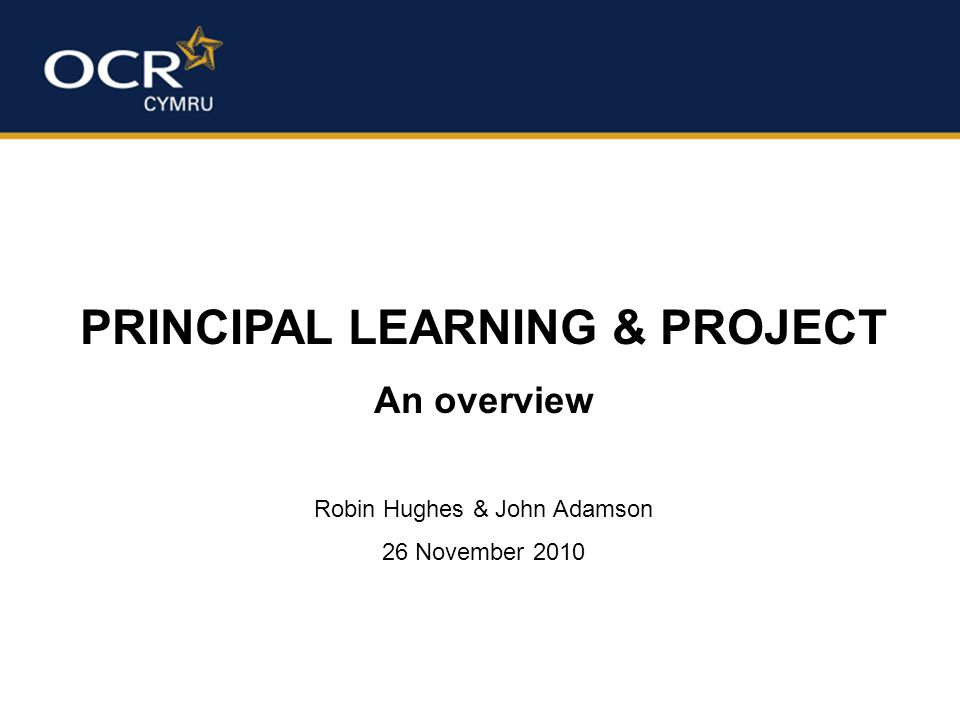 PRINCIPAL LEARNING & PROJECT An overview Robin Hughes & John Adamson 26 November 2010