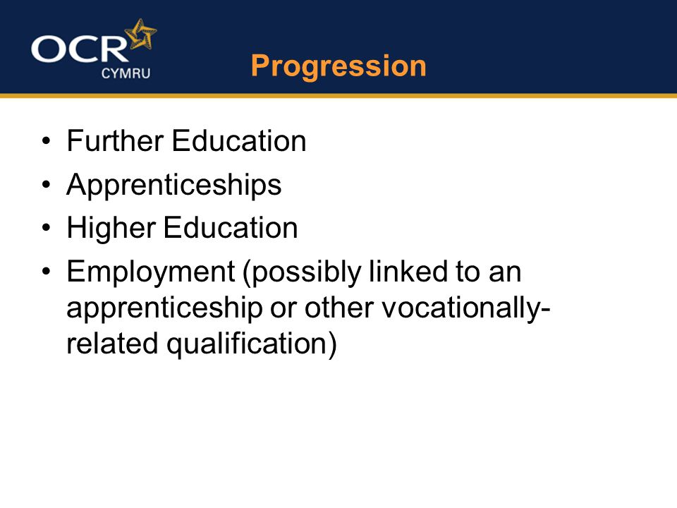 Progression Further Education Apprenticeships Higher Education Employment (possibly linked to an apprenticeship or other vocationally- related qualification)