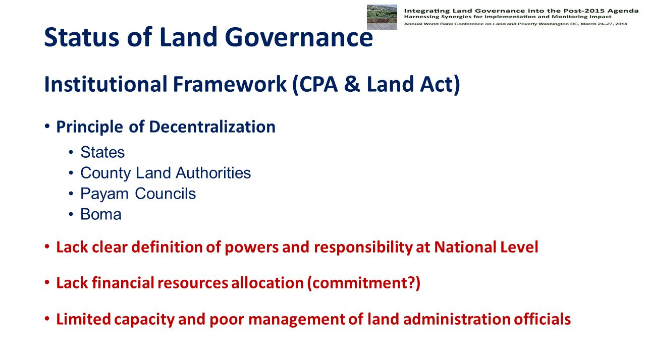 Status of Land Governance Institutional Framework (CPA & Land Act) Principle of Decentralization States County Land Authorities Payam Councils Boma Lack clear definition of powers and responsibility at National Level Lack financial resources allocation (commitment ) Limited capacity and poor management of land administration officials
