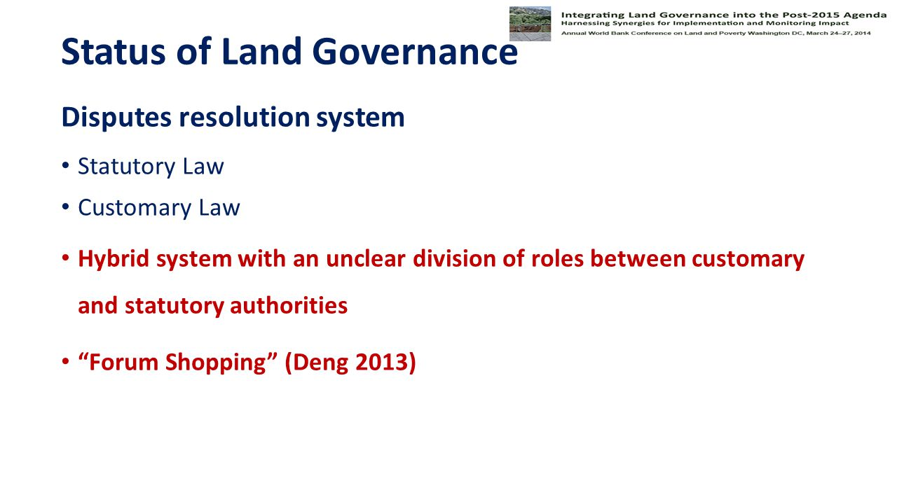 Status of Land Governance Disputes resolution system Statutory Law Customary Law Hybrid system with an unclear division of roles between customary and statutory authorities Forum Shopping (Deng 2013)