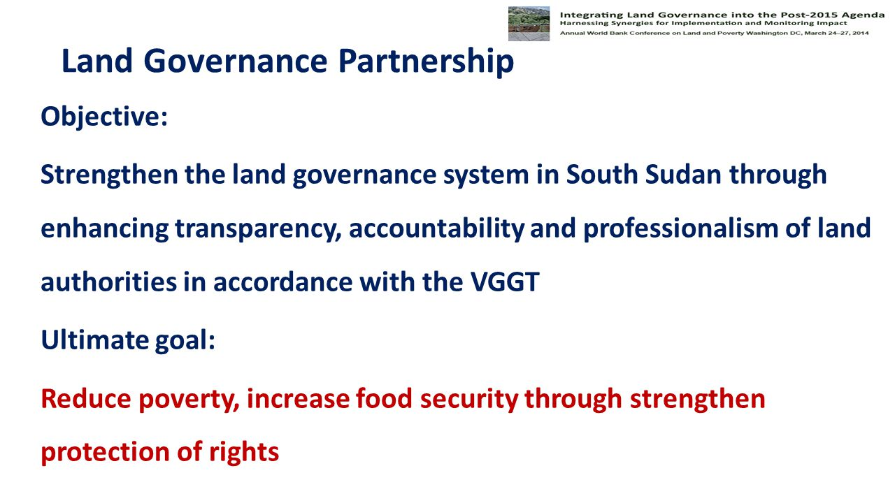 Land Governance Partnership Objective: Strengthen the land governance system in South Sudan through enhancing transparency, accountability and professionalism of land authorities in accordance with the VGGT Ultimate goal: Reduce poverty, increase food security through strengthen protection of rights
