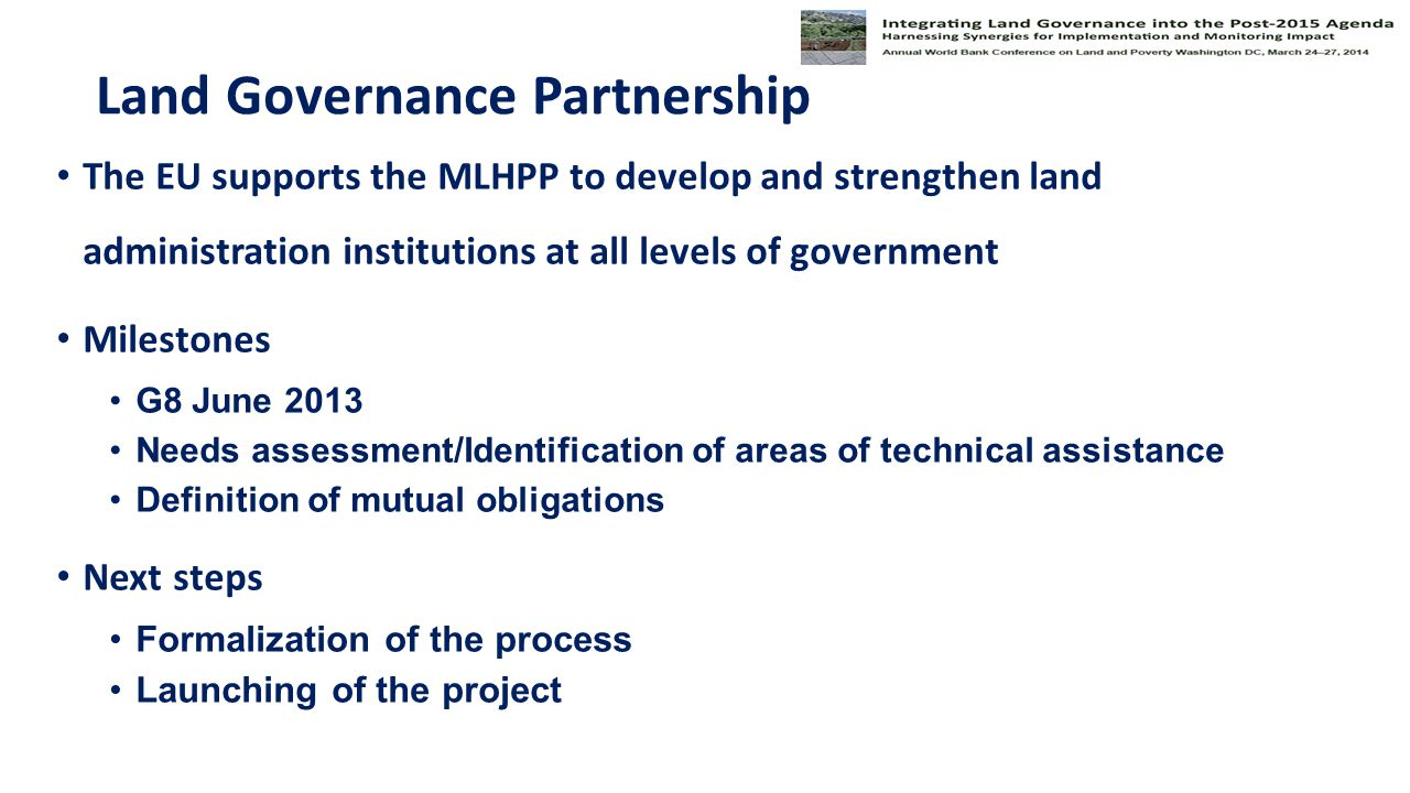 Land Governance Partnership The EU supports the MLHPP to develop and strengthen land administration institutions at all levels of government Milestones G8 June 2013 Needs assessment/Identification of areas of technical assistance Definition of mutual obligations Next steps Formalization of the process Launching of the project