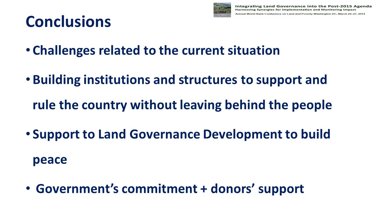 Conclusions Challenges related to the current situation Building institutions and structures to support and rule the country without leaving behind the people Support to Land Governance Development to build peace Government's commitment + donors' support