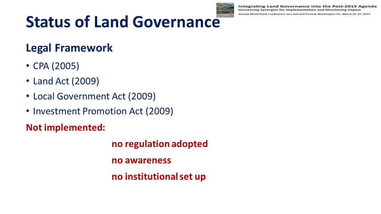 Status of Land Governance Legal Framework CPA (2005) Land Act (2009) Local Government Act (2009) Investment Promotion Act (2009) Not implemented: no regulation adopted no awareness no institutional set up