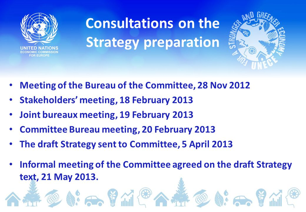 Meeting of the Bureau of the Committee, 28 Nov 2012 Stakeholders' meeting, 18 February 2013 Joint bureaux meeting, 19 February 2013 Committee Bureau meeting, 20 February 2013 The draft Strategy sent to Committee, 5 April 2013 Informal meeting of the Committee agreed on the draft Strategy text, 21 May 2013.