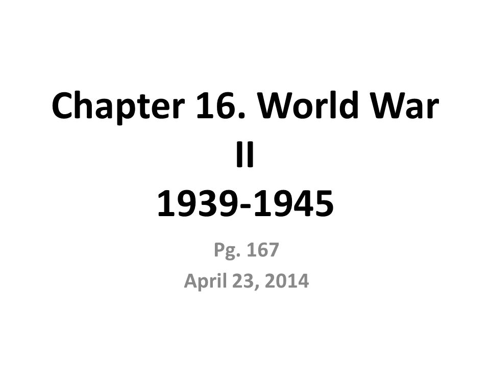 Chapter 16. World War II Pg. 167 April 23, 2014