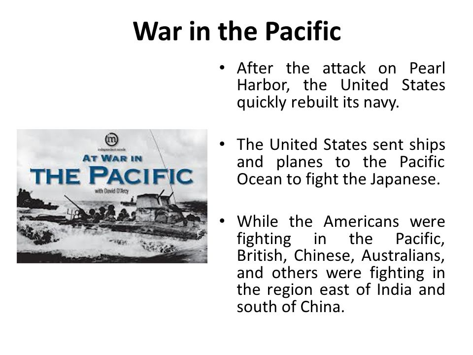 War in the Pacific After the attack on Pearl Harbor, the United States quickly rebuilt its navy.