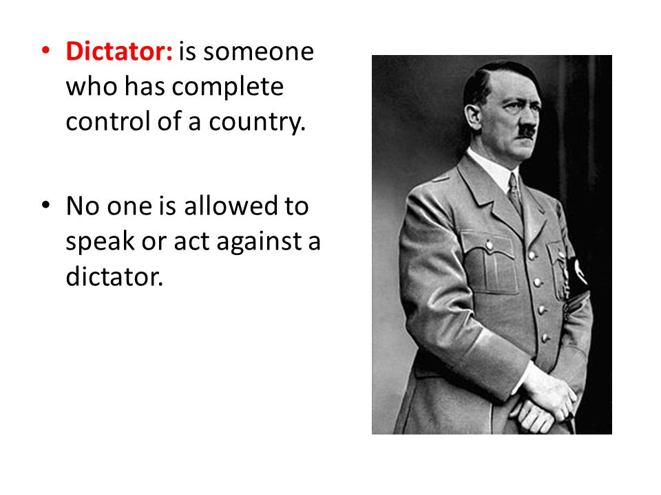 Dictator: is someone who has complete control of a country.