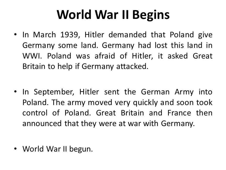 World War II Begins In March 1939, Hitler demanded that Poland give Germany some land.