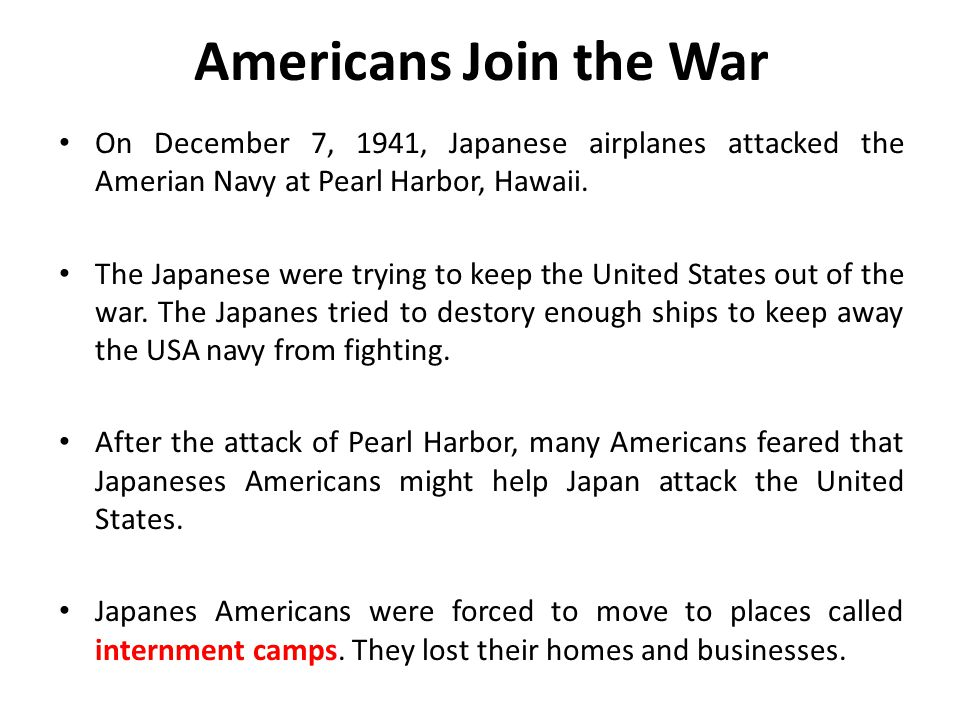 Americans Join the War On December 7, 1941, Japanese airplanes attacked the Amerian Navy at Pearl Harbor, Hawaii.
