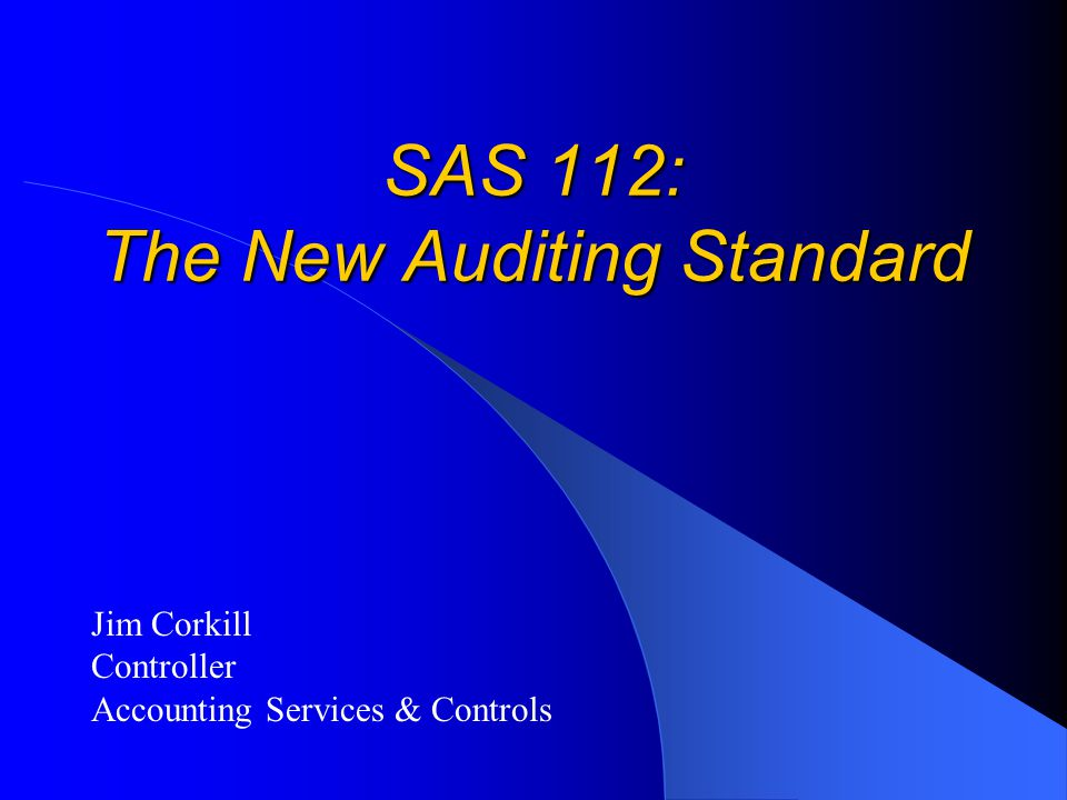 SAS 112: The New Auditing Standard Jim Corkill Controller Accounting Services & Controls