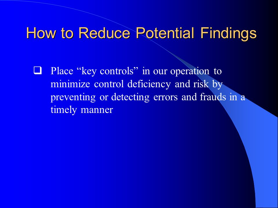 How to Reduce Potential Findings  Place key controls in our operation to minimize control deficiency and risk by preventing or detecting errors and frauds in a timely manner