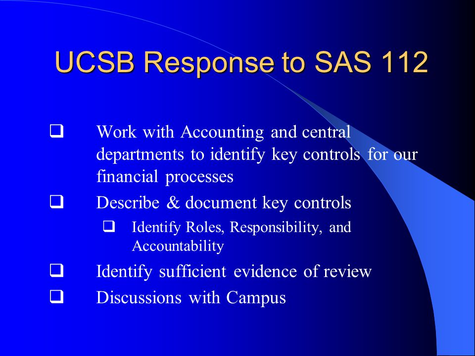 UCSB Response to SAS 112 UCSB Response to SAS 112  Work with Accounting and central departments to identify key controls for our financial processes  Describe & document key controls  Identify Roles, Responsibility, and Accountability  Identify sufficient evidence of review  Discussions with Campus