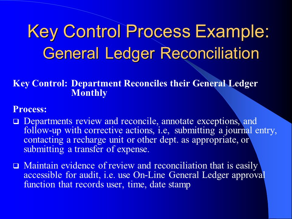 Key Control Process Example: General Ledger Reconciliation Key Control:Department Reconciles their General Ledger Monthly Process:  Departments review and reconcile, annotate exceptions, and follow-up with corrective actions, i.e, submitting a journal entry, contacting a recharge unit or other dept.