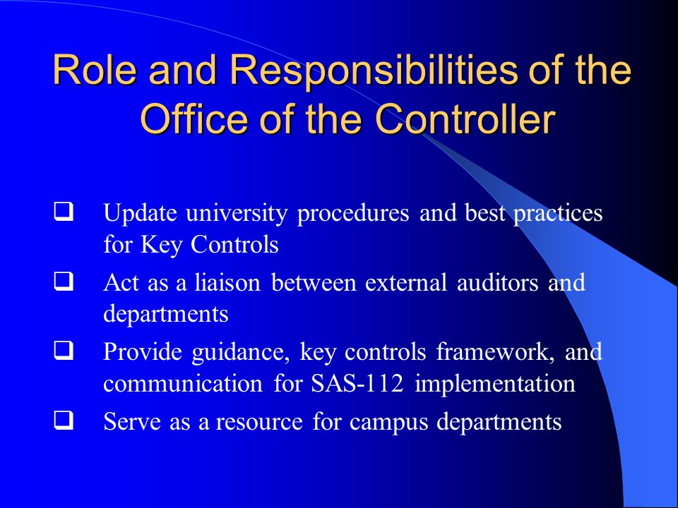 Role and Responsibilities of the Office of the Controller  Update university procedures and best practices for Key Controls  Act as a liaison between external auditors and departments  Provide guidance, key controls framework, and communication for SAS-112 implementation  Serve as a resource for campus departments