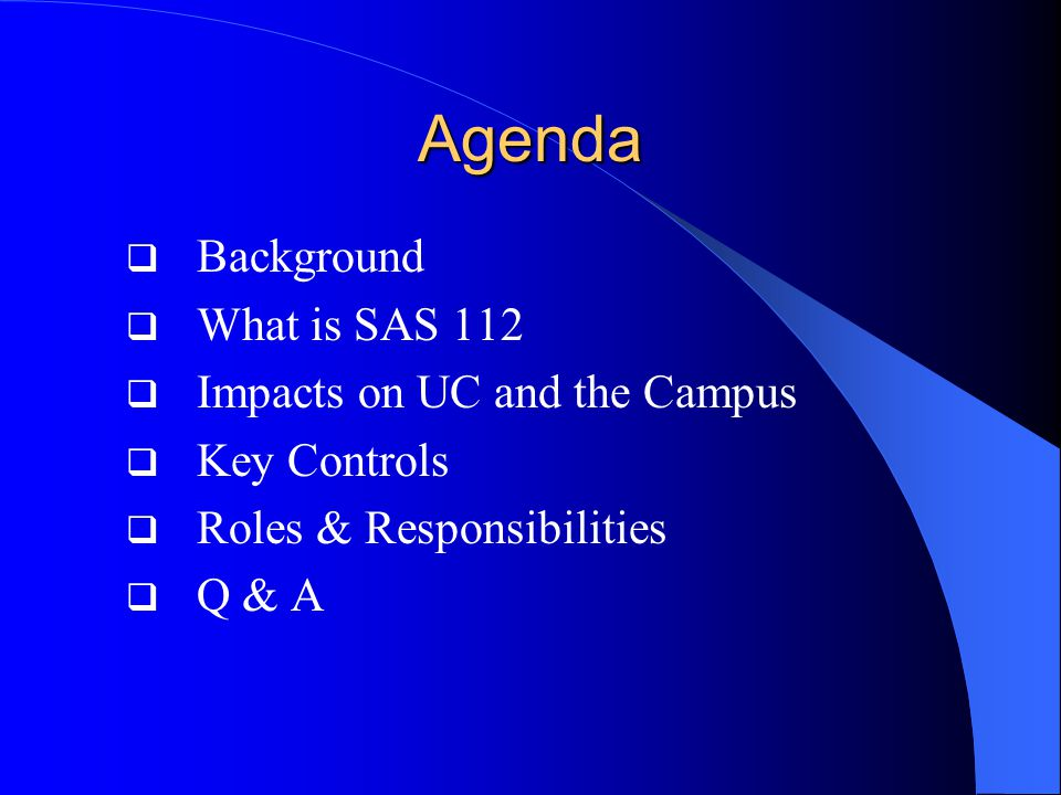 Agenda  Background  What is SAS 112  Impacts on UC and the Campus  Key Controls  Roles & Responsibilities  Q & A