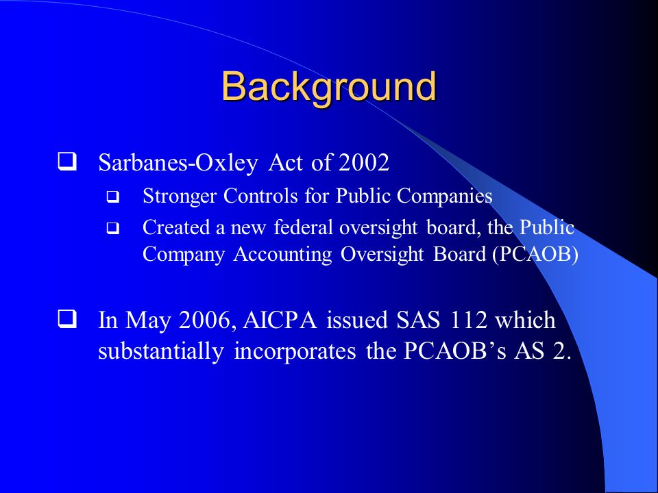 Background  Sarbanes-Oxley Act of 2002  Stronger Controls for Public Companies  Created a new federal oversight board, the Public Company Accounting Oversight Board (PCAOB)  In May 2006, AICPA issued SAS 112 which substantially incorporates the PCAOB's AS 2.