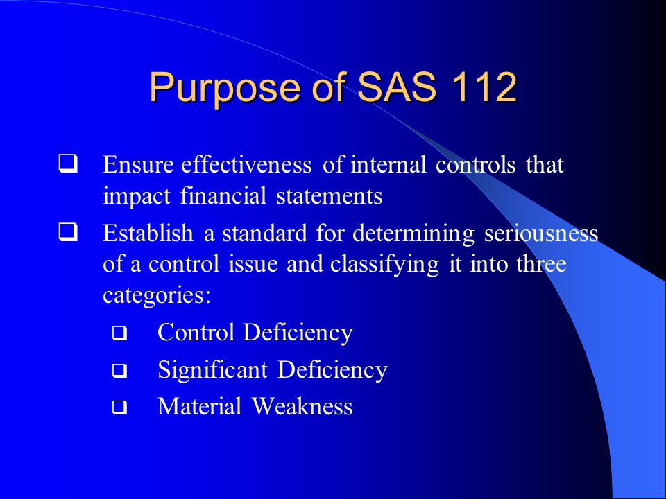 Purpose of SAS 112  Ensure effectiveness of internal controls that impact financial statements  Establish a standard for determining seriousness of a control issue and classifying it into three categories:  Control Deficiency  Significant Deficiency  Material Weakness