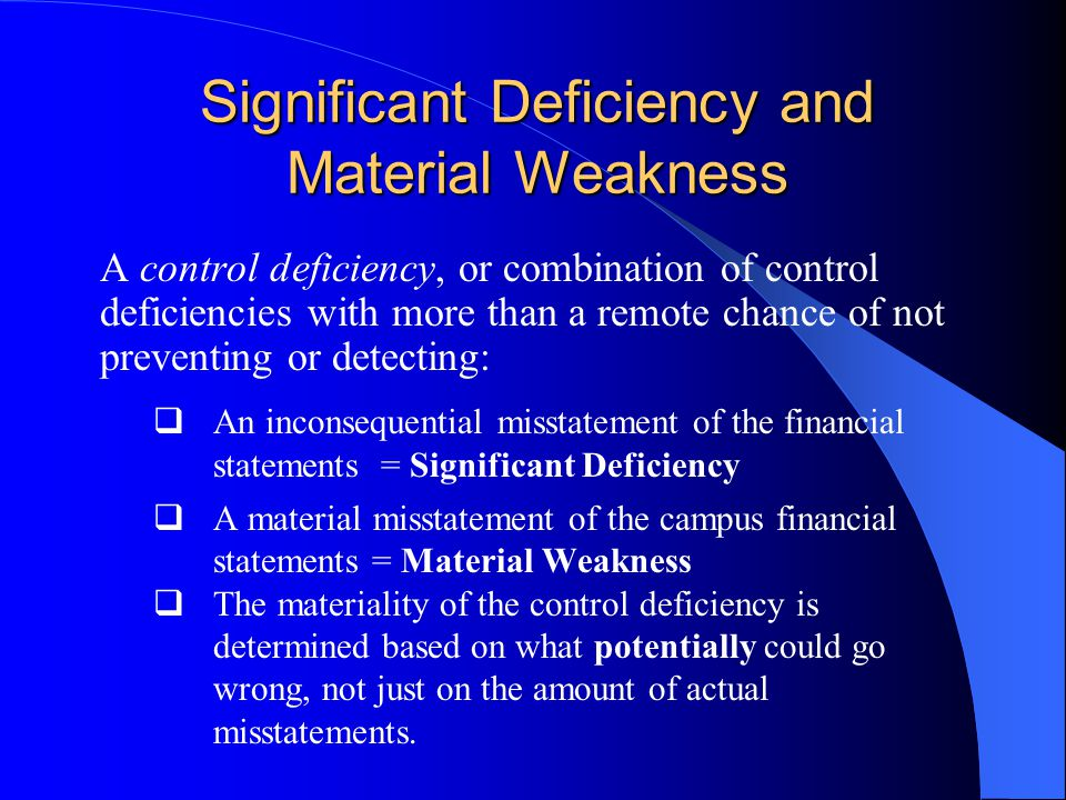 Significant Deficiency and Material Weakness A control deficiency, or combination of control deficiencies with more than a remote chance of not preventing or detecting:  An inconsequential misstatement of the financial statements = Significant Deficiency  A material misstatement of the campus financial statements = Material Weakness  The materiality of the control deficiency is determined based on what potentially could go wrong, not just on the amount of actual misstatements.