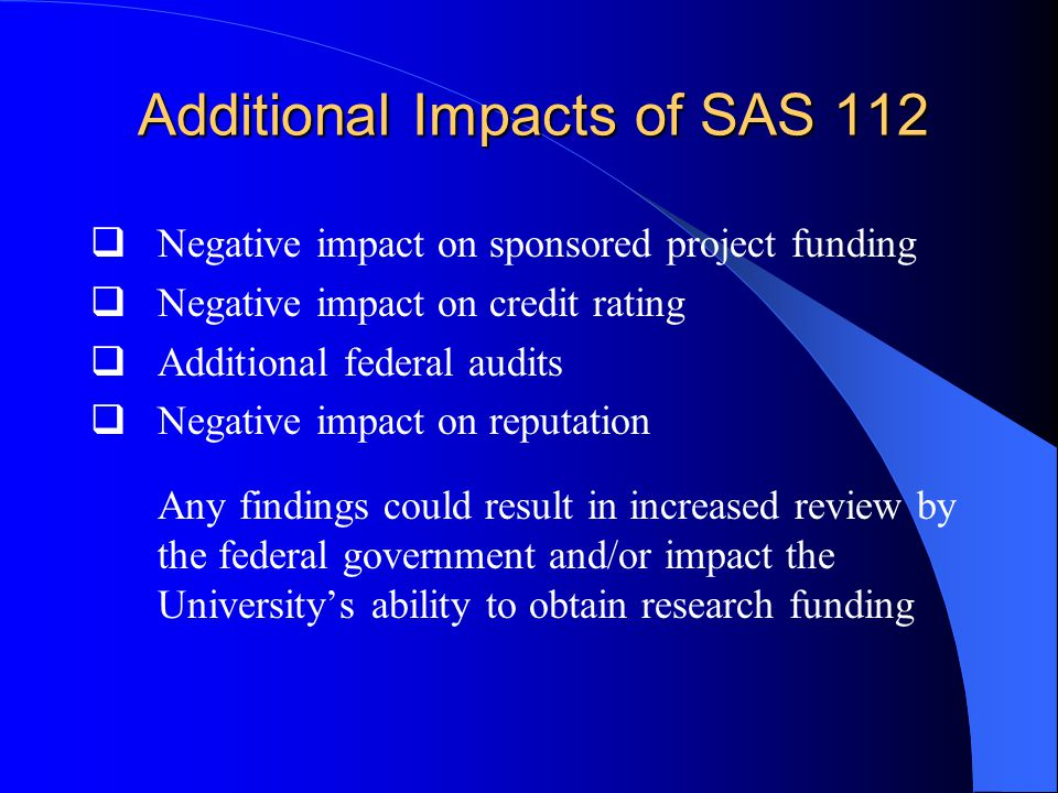Additional Impacts of SAS 112  Negative impact on sponsored project funding  Negative impact on credit rating  Additional federal audits  Negative impact on reputation Any findings could result in increased review by the federal government and/or impact the University's ability to obtain research funding