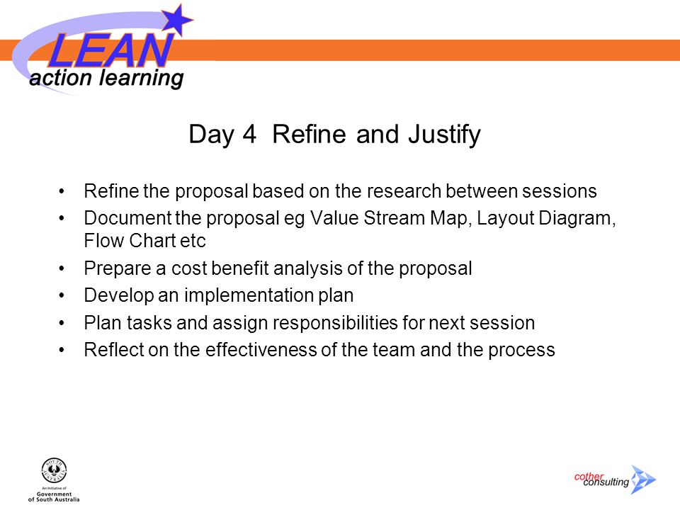 Day 4 Refine and Justify Refine the proposal based on the research between sessions Document the proposal eg Value Stream Map, Layout Diagram, Flow Chart etc Prepare a cost benefit analysis of the proposal Develop an implementation plan Plan tasks and assign responsibilities for next session Reflect on the effectiveness of the team and the process