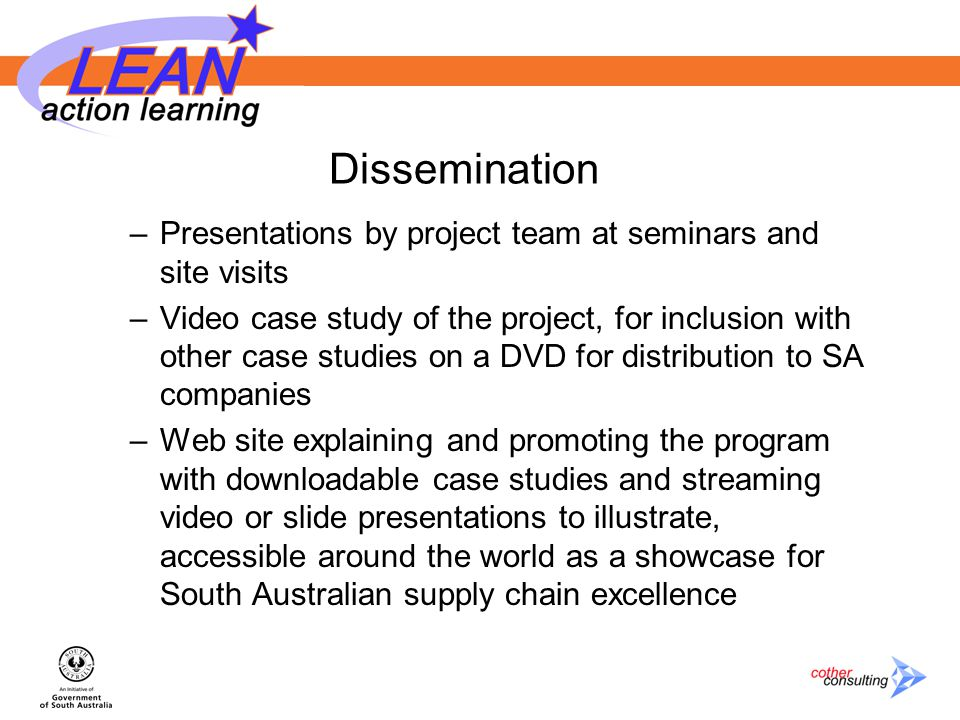 Dissemination –Presentations by project team at seminars and site visits –Video case study of the project, for inclusion with other case studies on a DVD for distribution to SA companies –Web site explaining and promoting the program with downloadable case studies and streaming video or slide presentations to illustrate, accessible around the world as a showcase for South Australian supply chain excellence