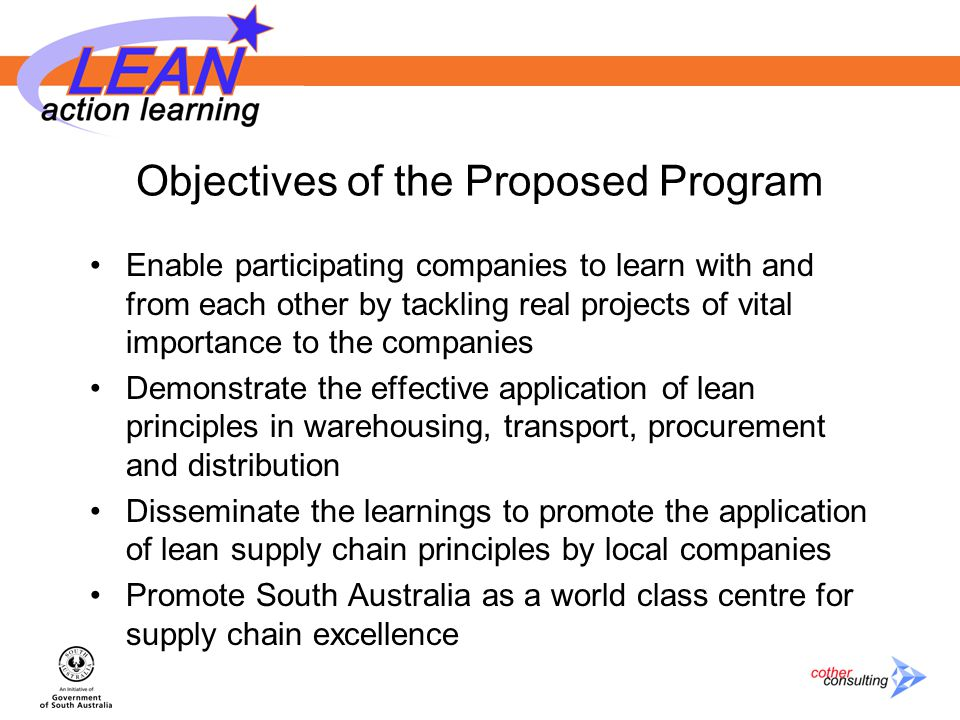 Objectives of the Proposed Program Enable participating companies to learn with and from each other by tackling real projects of vital importance to the companies Demonstrate the effective application of lean principles in warehousing, transport, procurement and distribution Disseminate the learnings to promote the application of lean supply chain principles by local companies Promote South Australia as a world class centre for supply chain excellence
