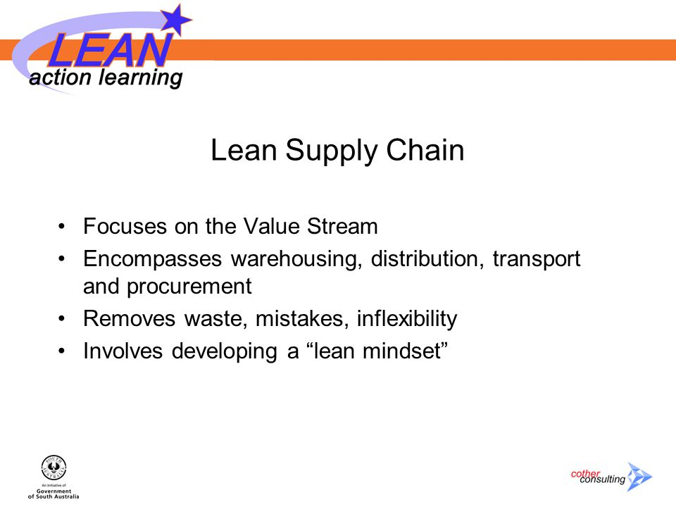 Lean Supply Chain Focuses on the Value Stream Encompasses warehousing, distribution, transport and procurement Removes waste, mistakes, inflexibility Involves developing a lean mindset