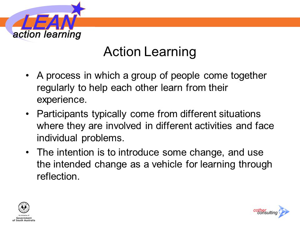 Action Learning A process in which a group of people come together regularly to help each other learn from their experience.