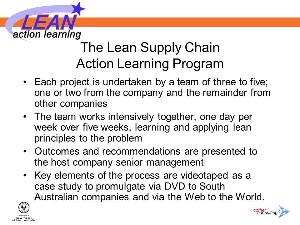 The Lean Supply Chain Action Learning Program Each project is undertaken by a team of three to five; one or two from the company and the remainder from other companies The team works intensively together, one day per week over five weeks, learning and applying lean principles to the problem Outcomes and recommendations are presented to the host company senior management Key elements of the process are videotaped as a case study to promulgate via DVD to South Australian companies and via the Web to the World.