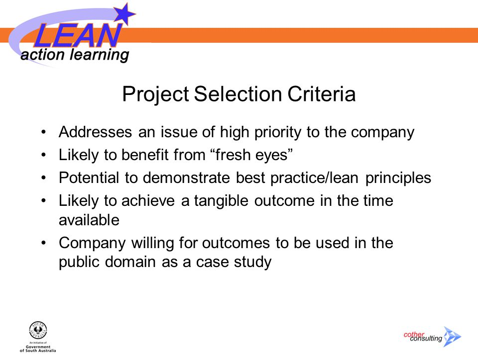 Project Selection Criteria Addresses an issue of high priority to the company Likely to benefit from fresh eyes Potential to demonstrate best practice/lean principles Likely to achieve a tangible outcome in the time available Company willing for outcomes to be used in the public domain as a case study
