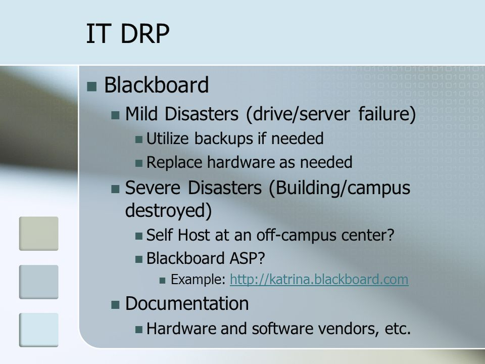 IT DRP Blackboard Mild Disasters (drive/server failure) Utilize backups if needed Replace hardware as needed Severe Disasters (Building/campus destroyed) Self Host at an off-campus center.