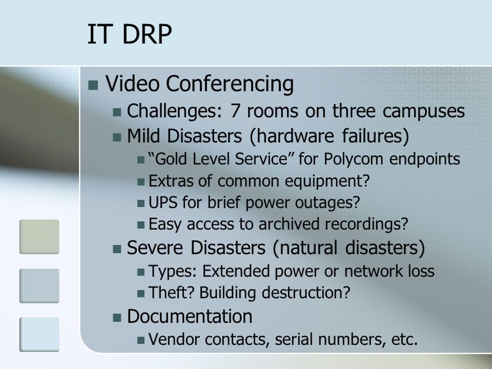 IT DRP Video Conferencing Challenges: 7 rooms on three campuses Mild Disasters (hardware failures) Gold Level Service for Polycom endpoints Extras of common equipment.