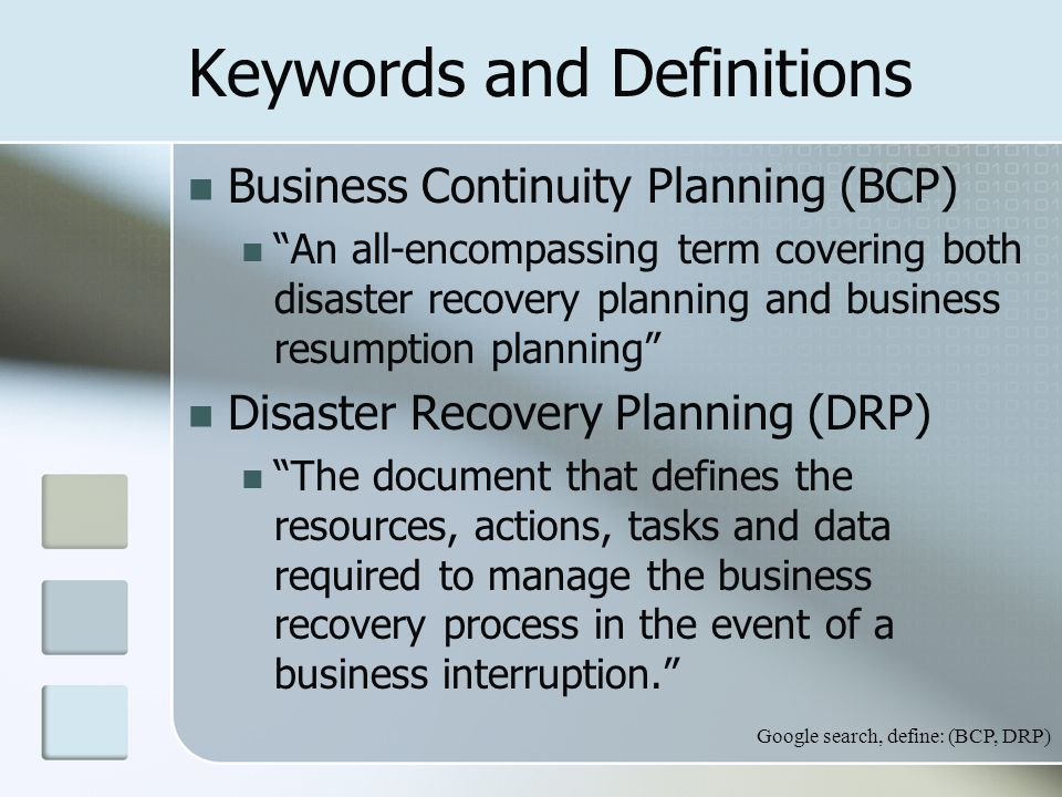 Keywords and Definitions Business Continuity Planning (BCP) An all-encompassing term covering both disaster recovery planning and business resumption planning Disaster Recovery Planning (DRP) The document that defines the resources, actions, tasks and data required to manage the business recovery process in the event of a business interruption. Google search, define: (BCP, DRP)