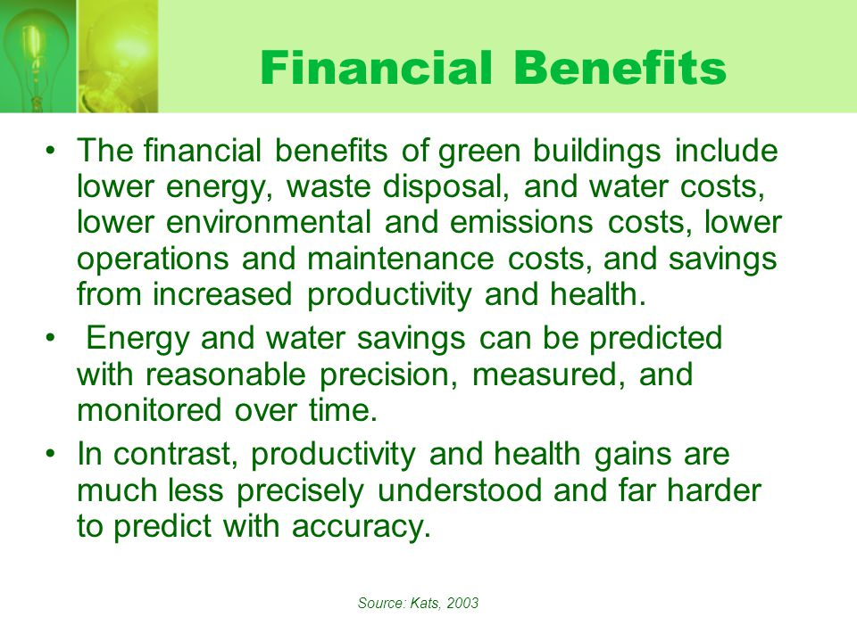 Financial Benefits The financial benefits of green buildings include lower energy, waste disposal, and water costs, lower environmental and emissions costs, lower operations and maintenance costs, and savings from increased productivity and health.
