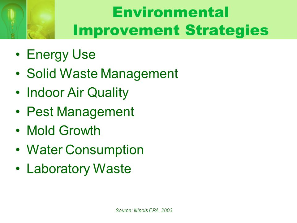 Environmental Improvement Strategies Energy Use Solid Waste Management Indoor Air Quality Pest Management Mold Growth Water Consumption Laboratory Waste Source: Illinois EPA, 2003