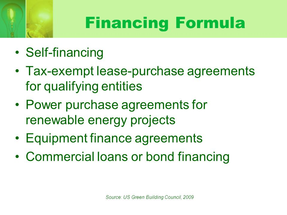 Financing Formula Self-financing Tax-exempt lease-purchase agreements for qualifying entities Power purchase agreements for renewable energy projects Equipment finance agreements Commercial loans or bond financing Source: US Green Building Council, 2009