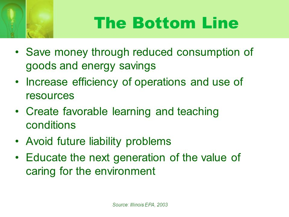 The Bottom Line Save money through reduced consumption of goods and energy savings Increase efficiency of operations and use of resources Create favorable learning and teaching conditions Avoid future liability problems Educate the next generation of the value of caring for the environment Source: Illinois EPA, 2003