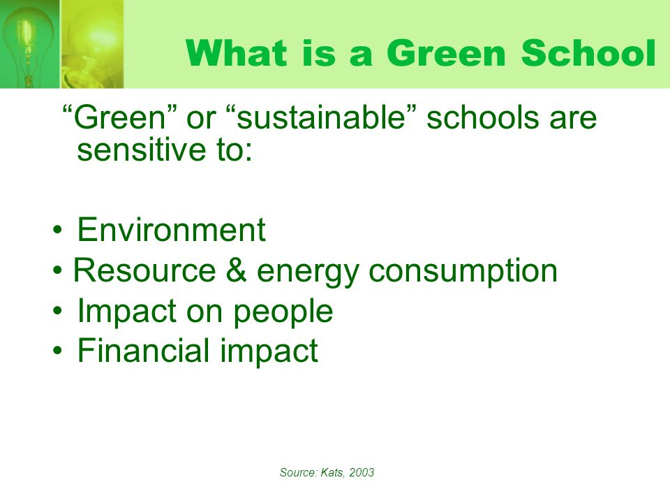 What is a Green School Green or sustainable schools are sensitive to: Environment Resource & energy consumption Impact on people Financial impact Source: Kats, 2003