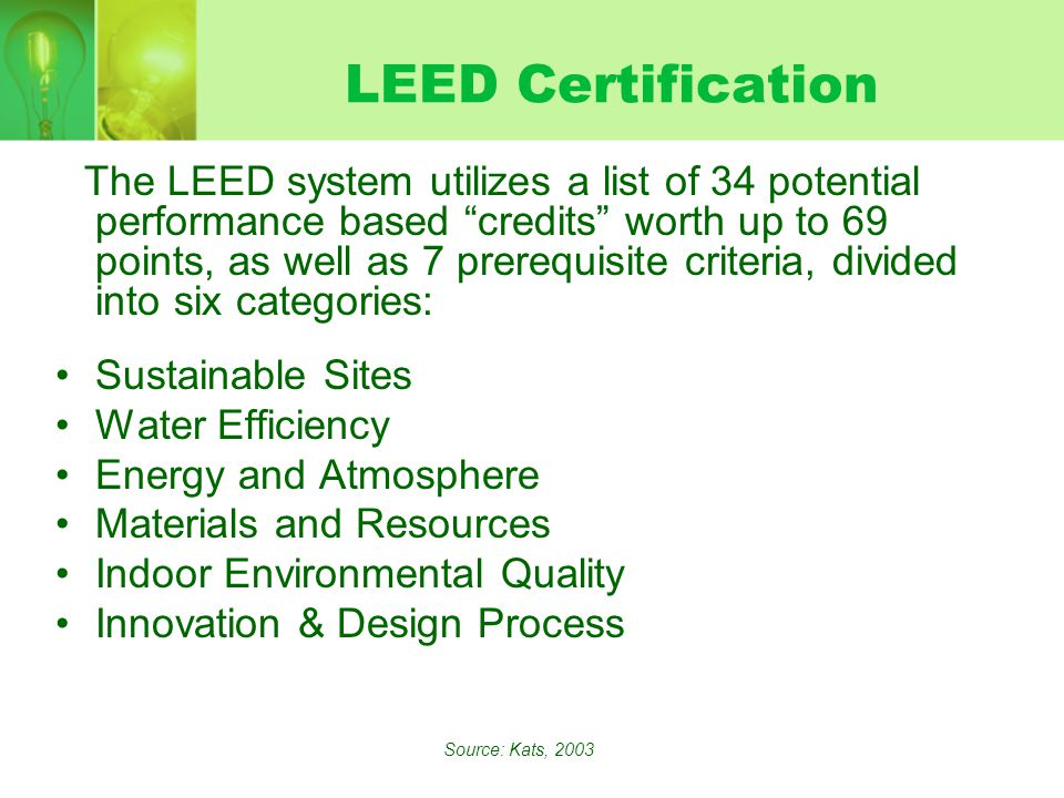 LEED Certification The LEED system utilizes a list of 34 potential performance based credits worth up to 69 points, as well as 7 prerequisite criteria, divided into six categories: Sustainable Sites Water Efficiency Energy and Atmosphere Materials and Resources Indoor Environmental Quality Innovation & Design Process Source: Kats, 2003