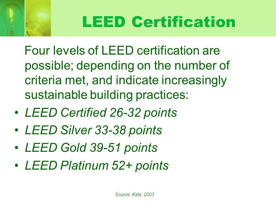 LEED Certification Four levels of LEED certification are possible; depending on the number of criteria met, and indicate increasingly sustainable building practices: LEED Certified points LEED Silver points LEED Gold points LEED Platinum 52+ points Source: Kats, 2003