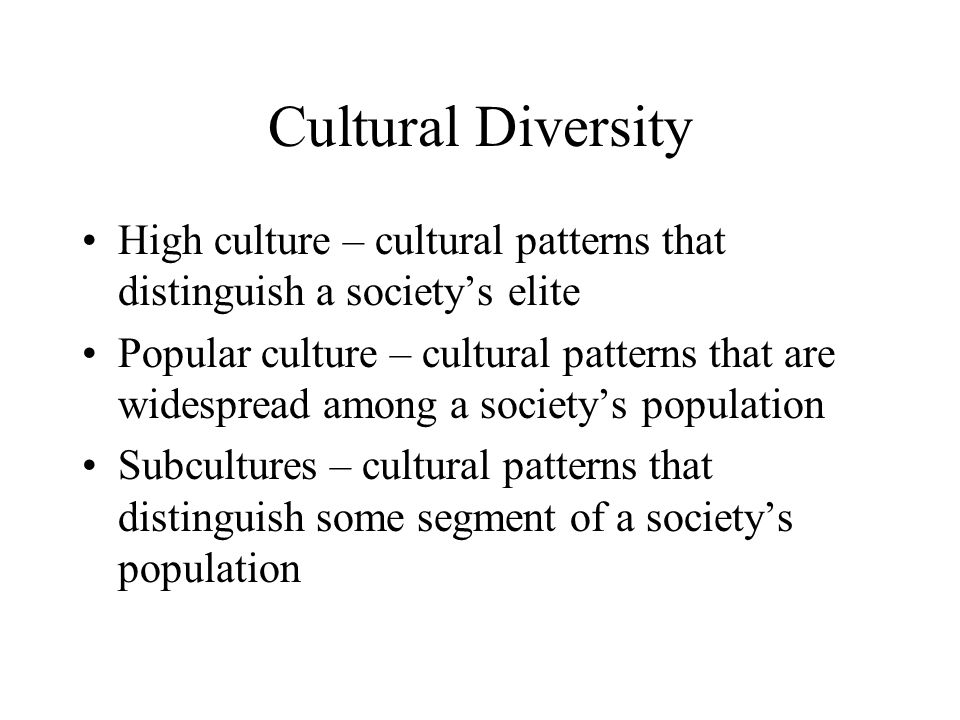 Cultural Diversity High culture – cultural patterns that distinguish a society's elite Popular culture – cultural patterns that are widespread among a society's population Subcultures – cultural patterns that distinguish some segment of a society's population