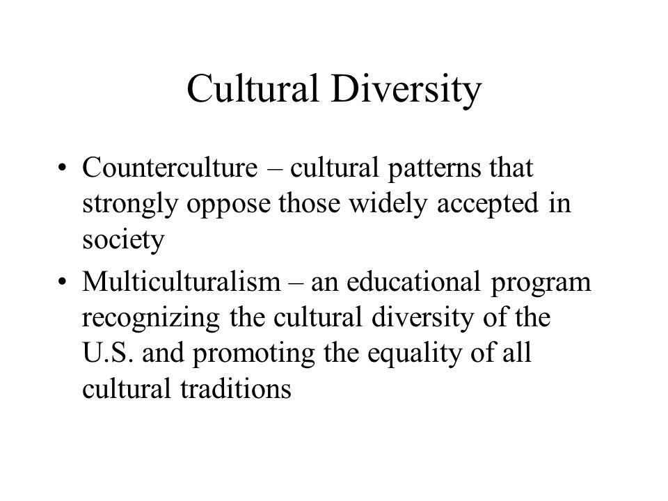 Cultural Diversity Counterculture – cultural patterns that strongly oppose those widely accepted in society Multiculturalism – an educational program recognizing the cultural diversity of the U.S.