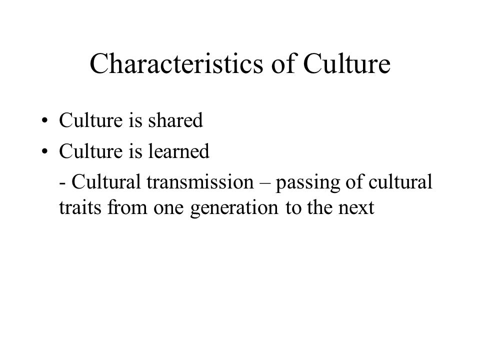 Characteristics of Culture Culture is shared Culture is learned - Cultural transmission – passing of cultural traits from one generation to the next